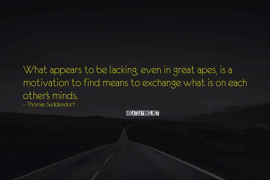 Thomas Suddendorf Sayings: What appears to be lacking, even in great apes, is a motivation to find means