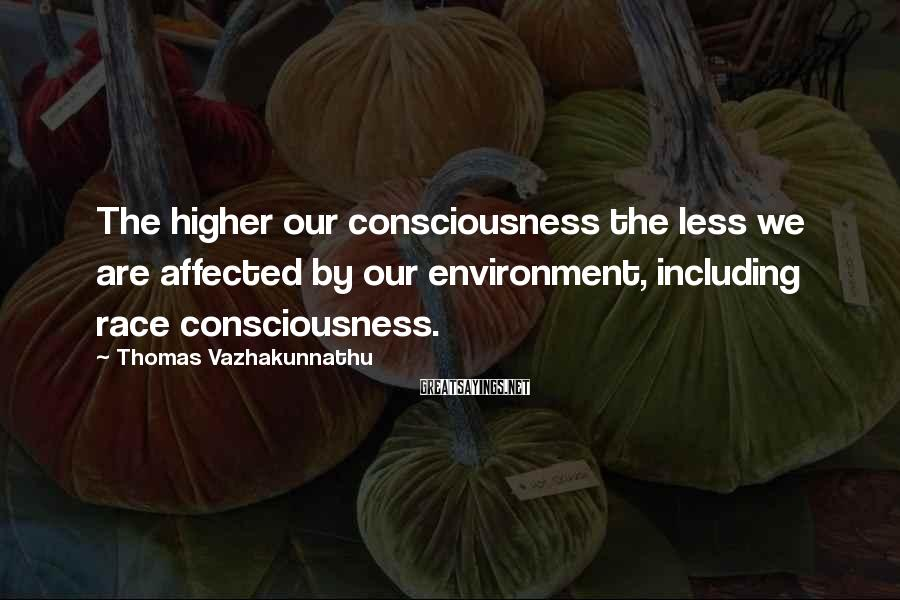 Thomas Vazhakunnathu Sayings: The higher our consciousness the less we are affected by our environment, including race consciousness.