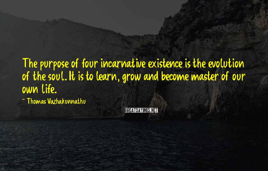 Thomas Vazhakunnathu Sayings: The purpose of four incarnative existence is the evolution of the soul. It is to