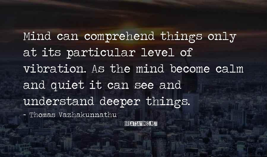 Thomas Vazhakunnathu Sayings: Mind can comprehend things only at its particular level of vibration. As the mind become