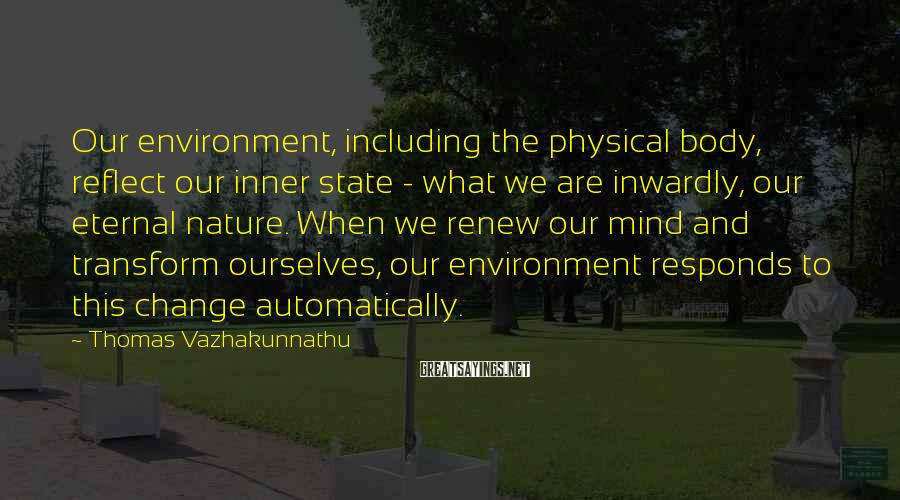 Thomas Vazhakunnathu Sayings: Our environment, including the physical body, reflect our inner state - what we are inwardly,