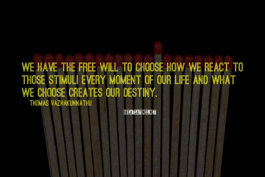 Thomas Vazhakunnathu Sayings: We have the free will to choose how we react to those stimuli every moment