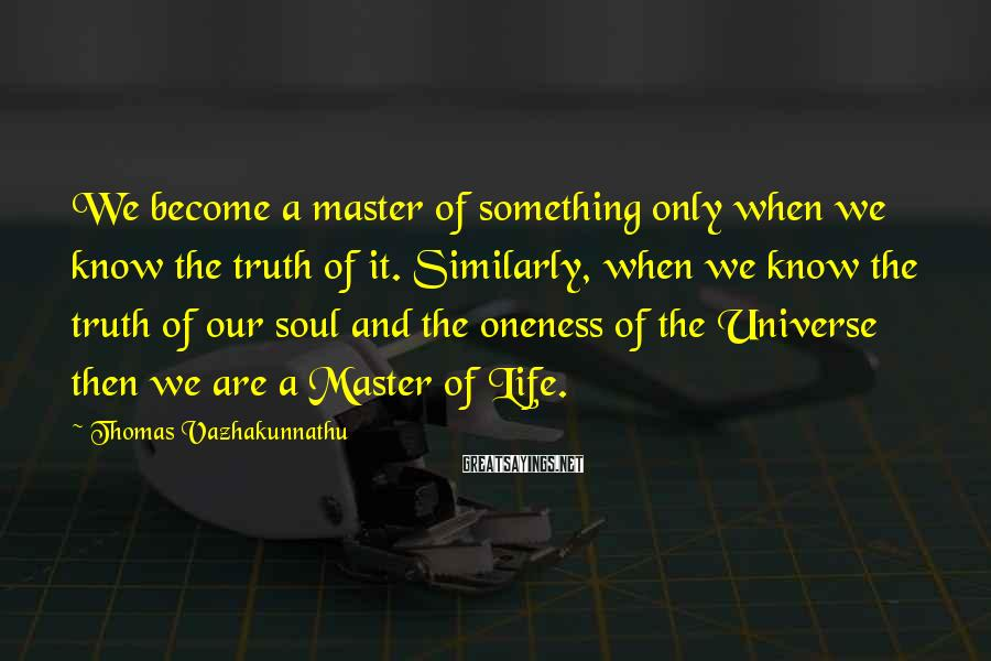 Thomas Vazhakunnathu Sayings: We become a master of something only when we know the truth of it. Similarly,