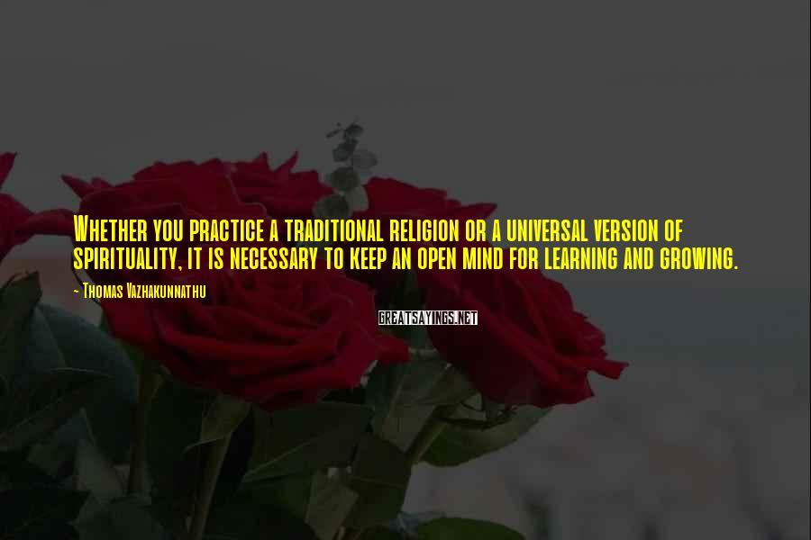 Thomas Vazhakunnathu Sayings: Whether you practice a traditional religion or a universal version of spirituality, it is necessary