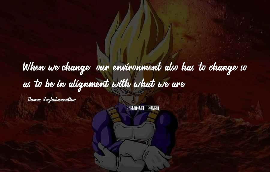 Thomas Vazhakunnathu Sayings: When we change, our environment also has to change so as to be in alignment