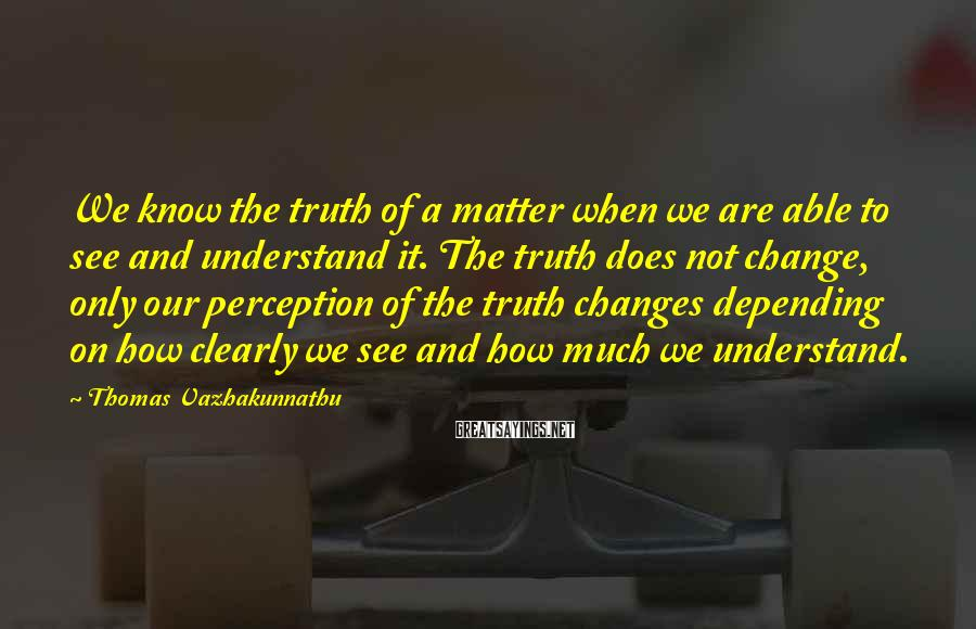 Thomas Vazhakunnathu Sayings: We know the truth of a matter when we are able to see and understand