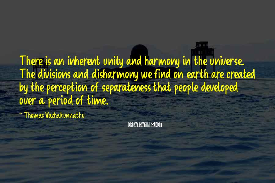 Thomas Vazhakunnathu Sayings: There is an inherent unity and harmony in the universe. The divisions and disharmony we