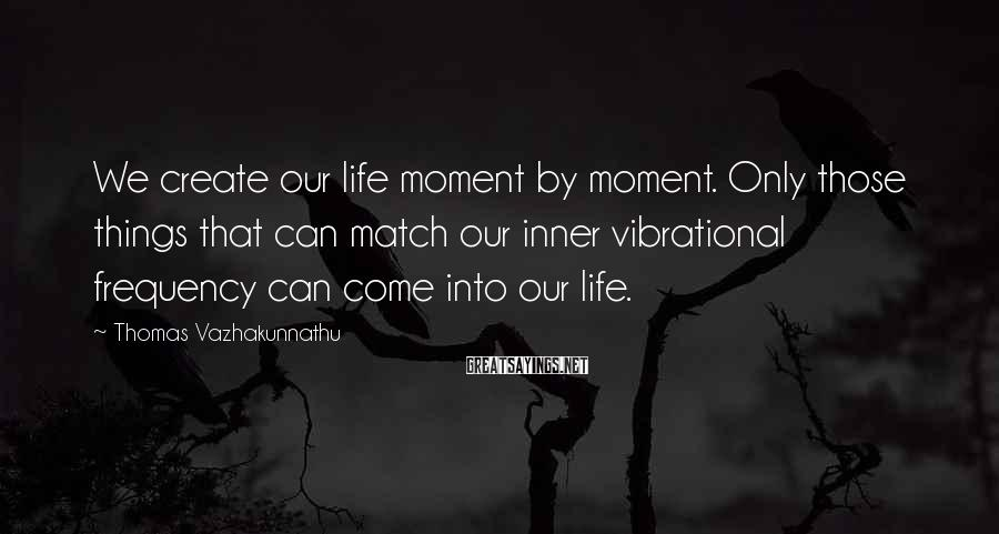 Thomas Vazhakunnathu Sayings: We create our life moment by moment. Only those things that can match our inner