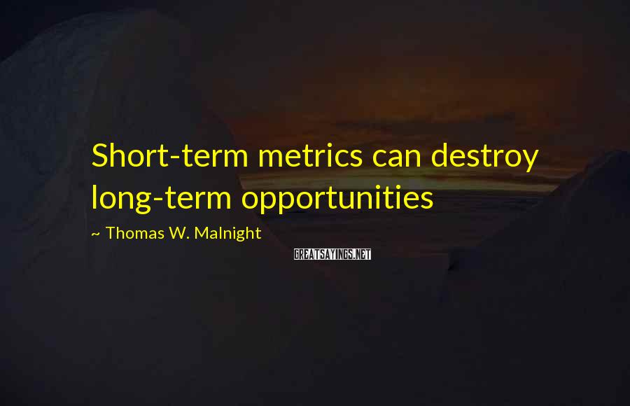 Thomas W. Malnight Sayings: Short-term metrics can destroy long-term opportunities