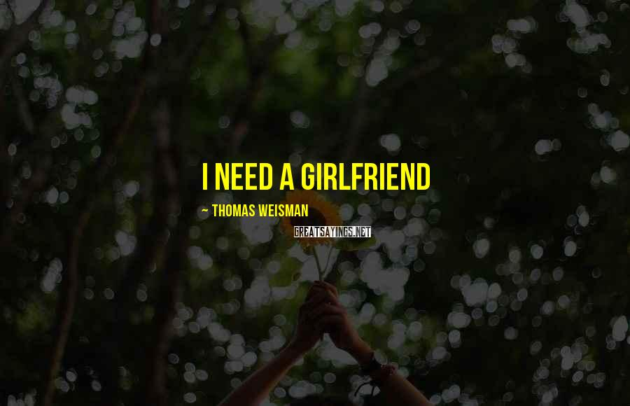 Thomas Weisman Sayings: I need a girlfriend