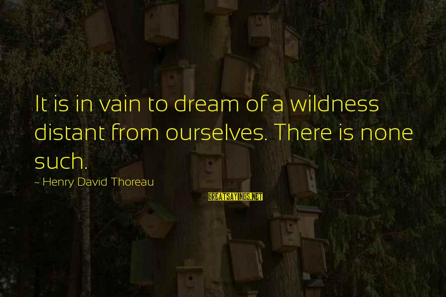 Thoreau Wildness Sayings By Henry David Thoreau: It is in vain to dream of a wildness distant from ourselves. There is none