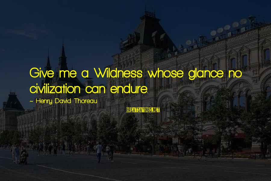 Thoreau Wildness Sayings By Henry David Thoreau: Give me a Wildness whose glance no civilization can endure.