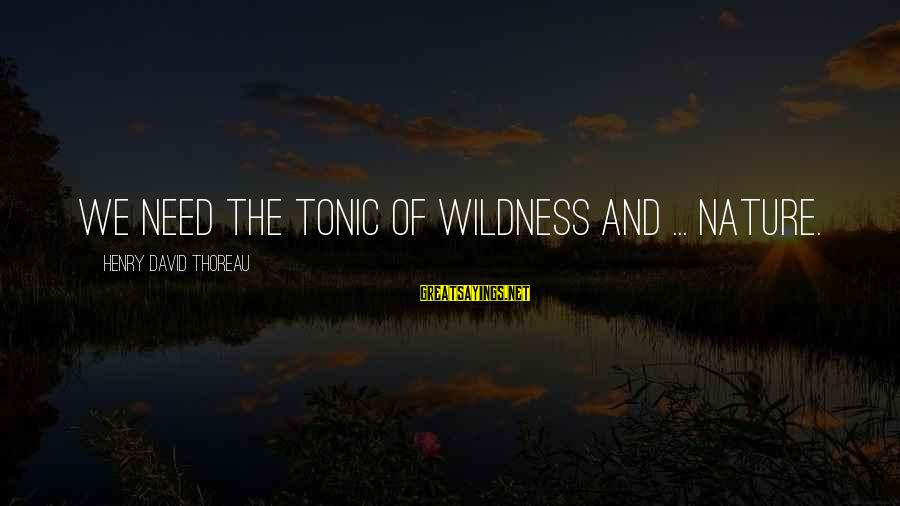 Thoreau Wildness Sayings By Henry David Thoreau: We need the tonic of wildness and ... nature.