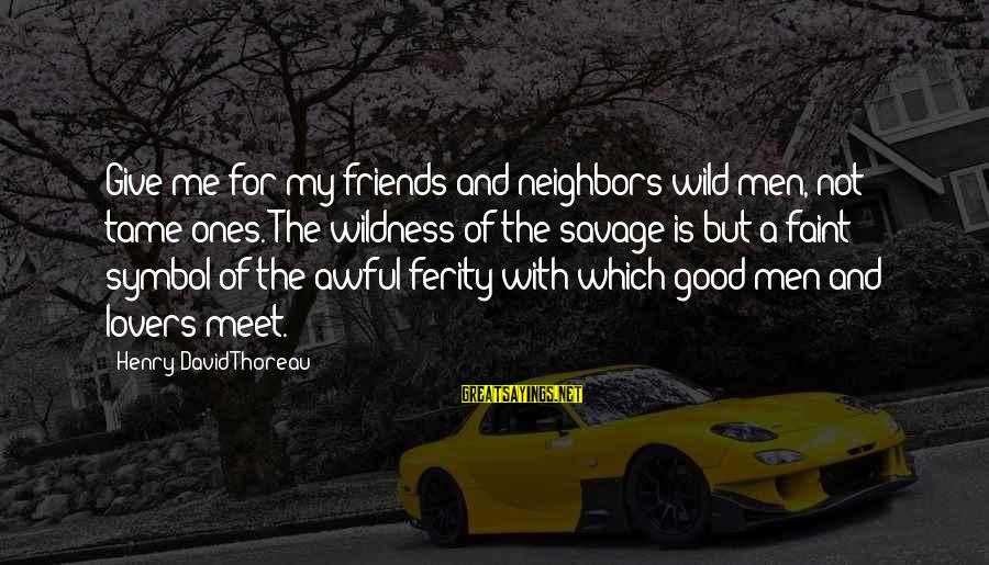 Thoreau Wildness Sayings By Henry David Thoreau: Give me for my friends and neighbors wild men, not tame ones. The wildness of
