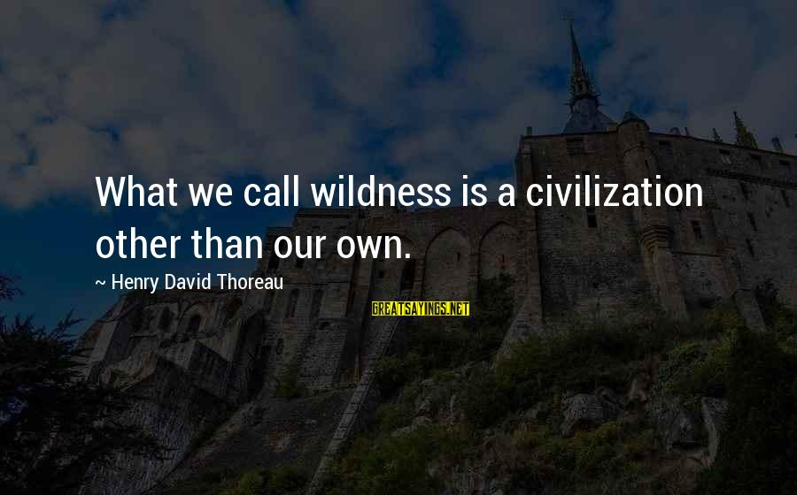 Thoreau Wildness Sayings By Henry David Thoreau: What we call wildness is a civilization other than our own.