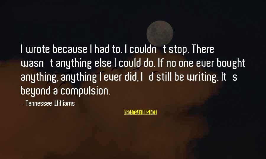 Thoreau Wildness Sayings By Tennessee Williams: I wrote because I had to. I couldn't stop. There wasn't anything else I could