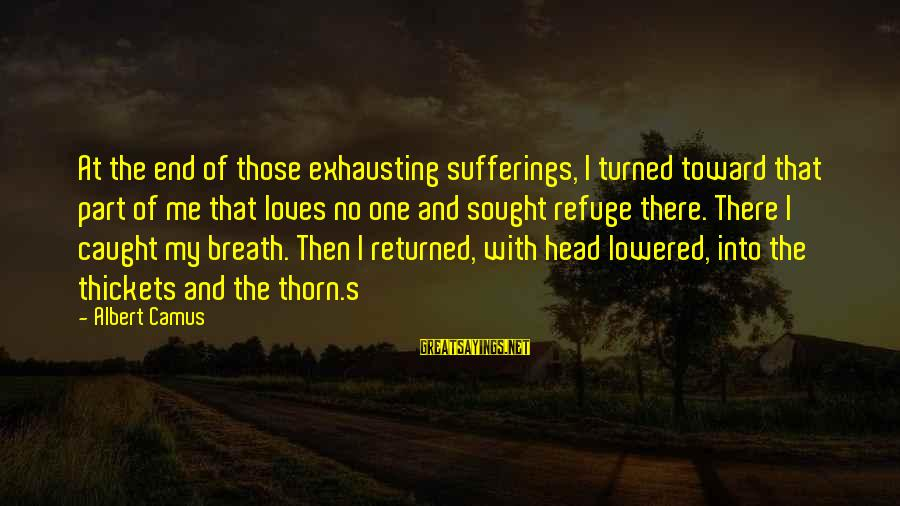 Thorn Sayings By Albert Camus: At the end of those exhausting sufferings, I turned toward that part of me that