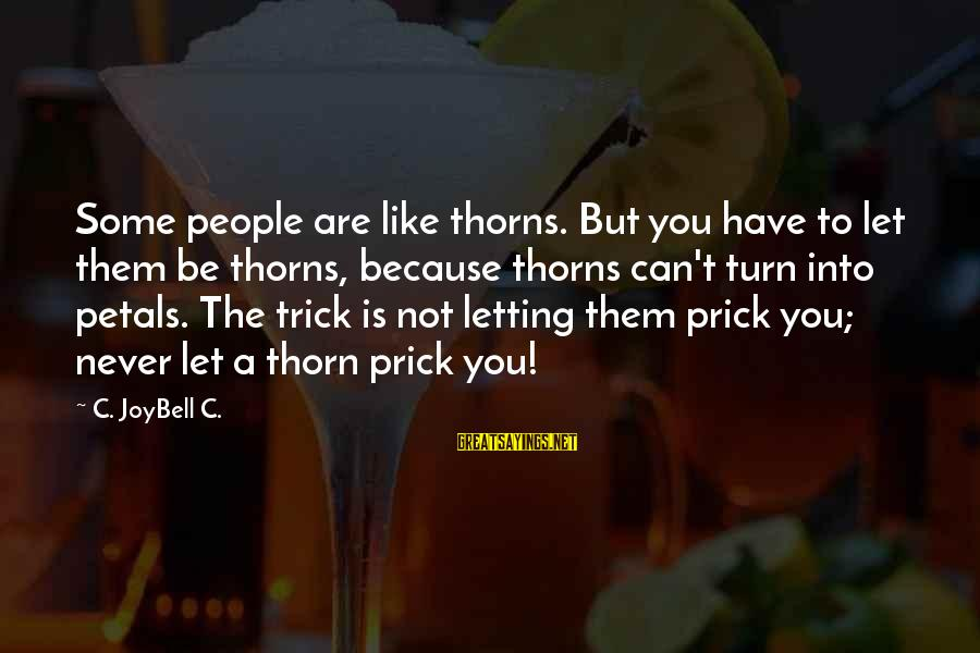Thorn Sayings By C. JoyBell C.: Some people are like thorns. But you have to let them be thorns, because thorns