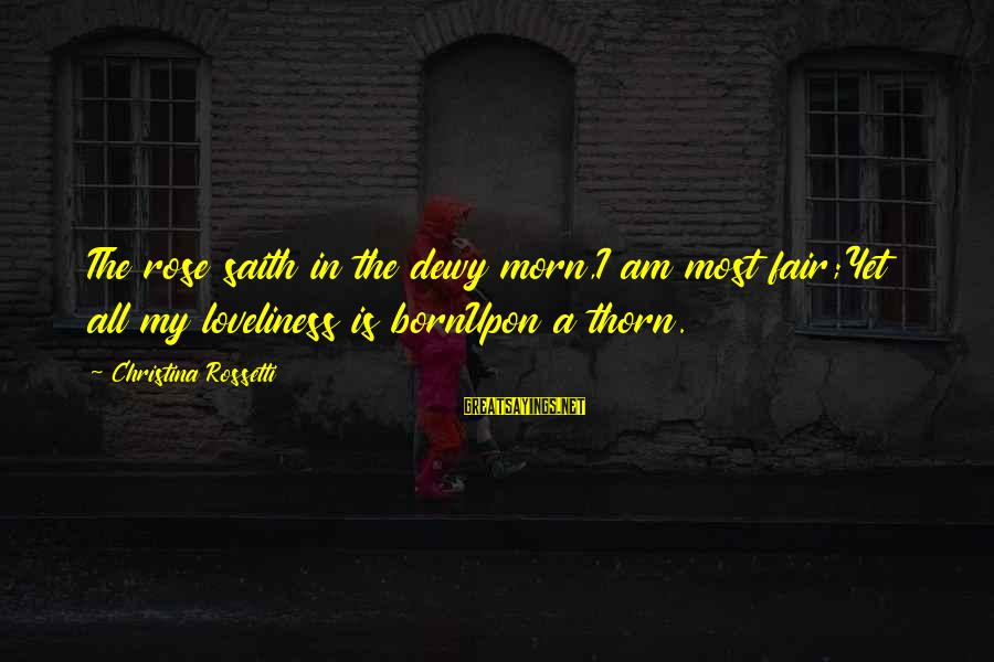 Thorn Sayings By Christina Rossetti: The rose saith in the dewy morn,I am most fair;Yet all my loveliness is bornUpon