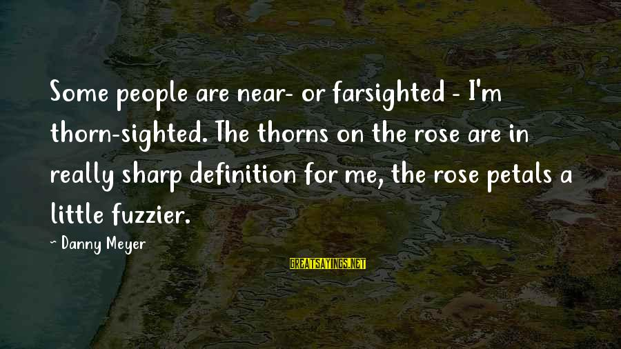 Thorn Sayings By Danny Meyer: Some people are near- or farsighted - I'm thorn-sighted. The thorns on the rose are