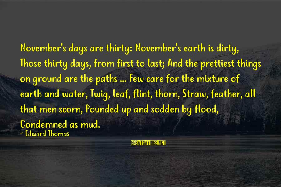 Thorn Sayings By Edward Thomas: November's days are thirty: November's earth is dirty, Those thirty days, from first to last;