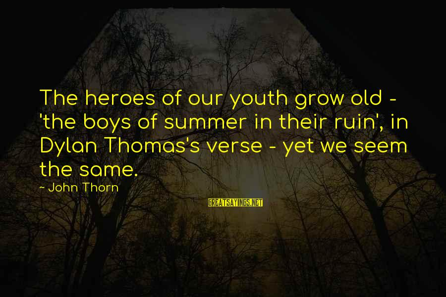 Thorn Sayings By John Thorn: The heroes of our youth grow old - 'the boys of summer in their ruin',
