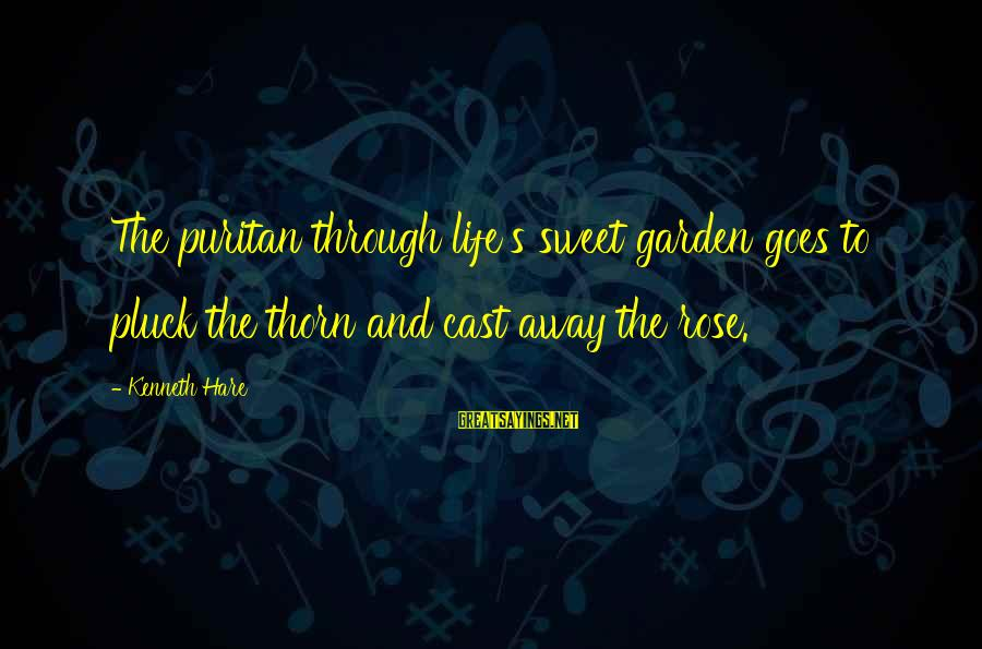 Thorn Sayings By Kenneth Hare: The puritan through life's sweet garden goes to pluck the thorn and cast away the