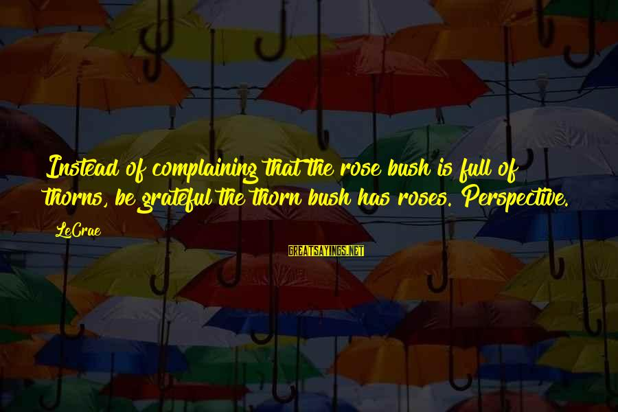 Thorn Sayings By LeCrae: Instead of complaining that the rose bush is full of thorns, be grateful the thorn