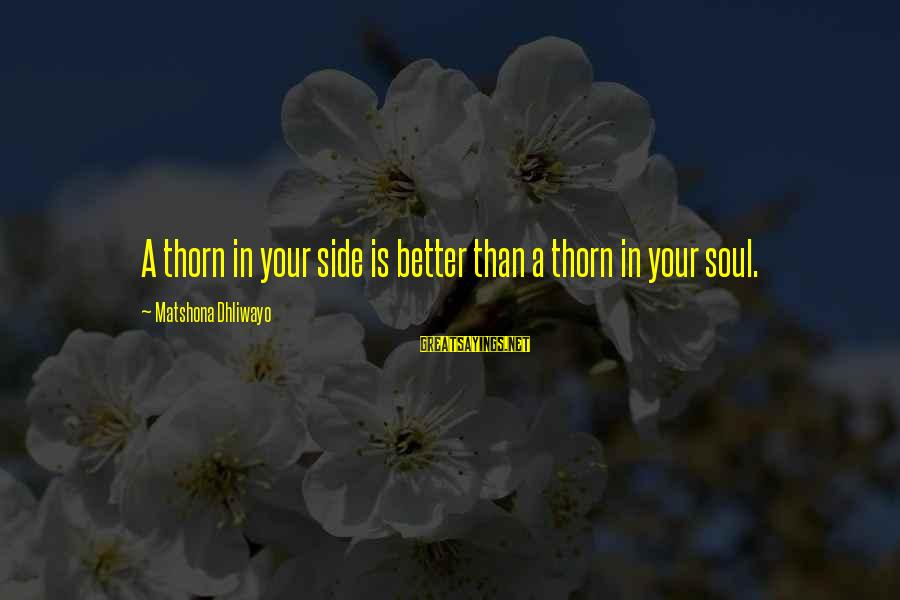 Thorn Sayings By Matshona Dhliwayo: A thorn in your side is better than a thorn in your soul.