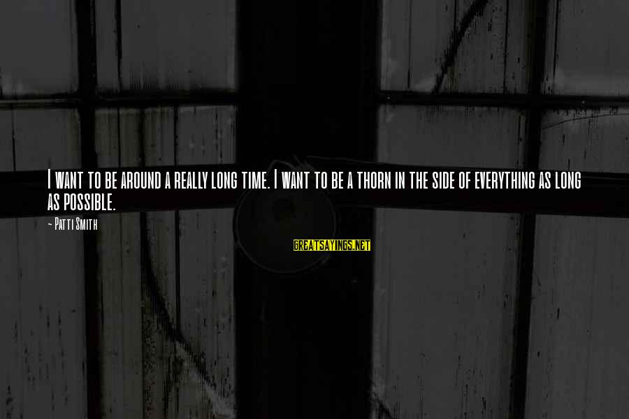 Thorn Sayings By Patti Smith: I want to be around a really long time. I want to be a thorn