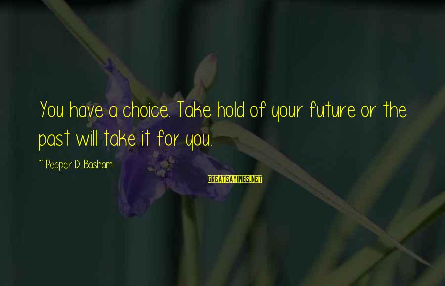 Thorn Sayings By Pepper D. Basham: You have a choice. Take hold of your future or the past will take it