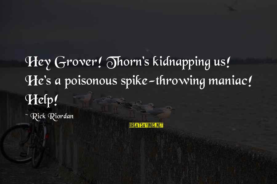 Thorn Sayings By Rick Riordan: Hey Grover! Thorn's kidnapping us! He's a poisonous spike-throwing maniac! Help!