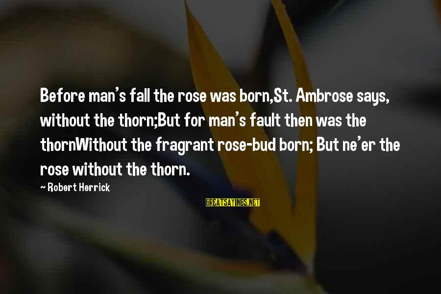 Thorn Sayings By Robert Herrick: Before man's fall the rose was born,St. Ambrose says, without the thorn;But for man's fault