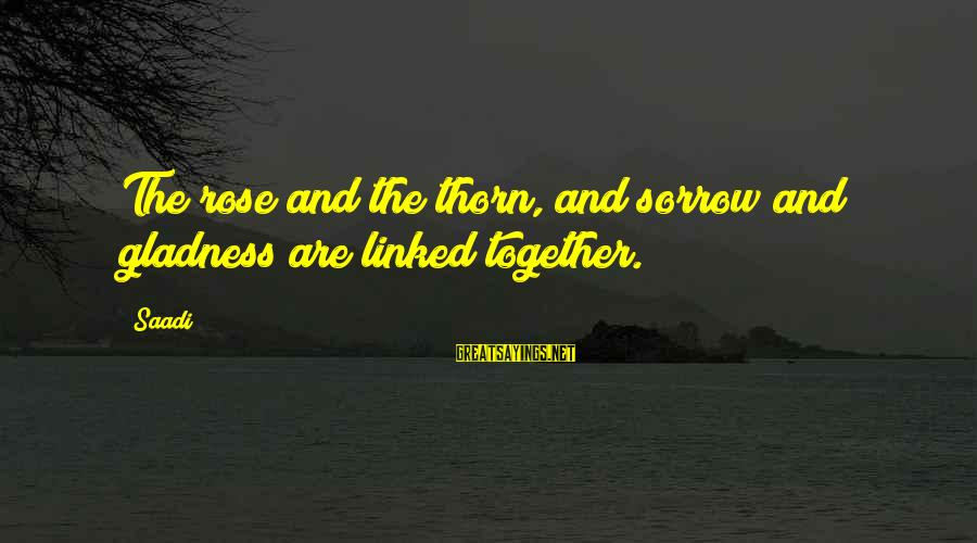Thorn Sayings By Saadi: The rose and the thorn, and sorrow and gladness are linked together.