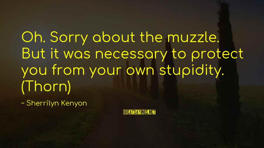 Thorn Sayings By Sherrilyn Kenyon: Oh. Sorry about the muzzle. But it was necessary to protect you from your own