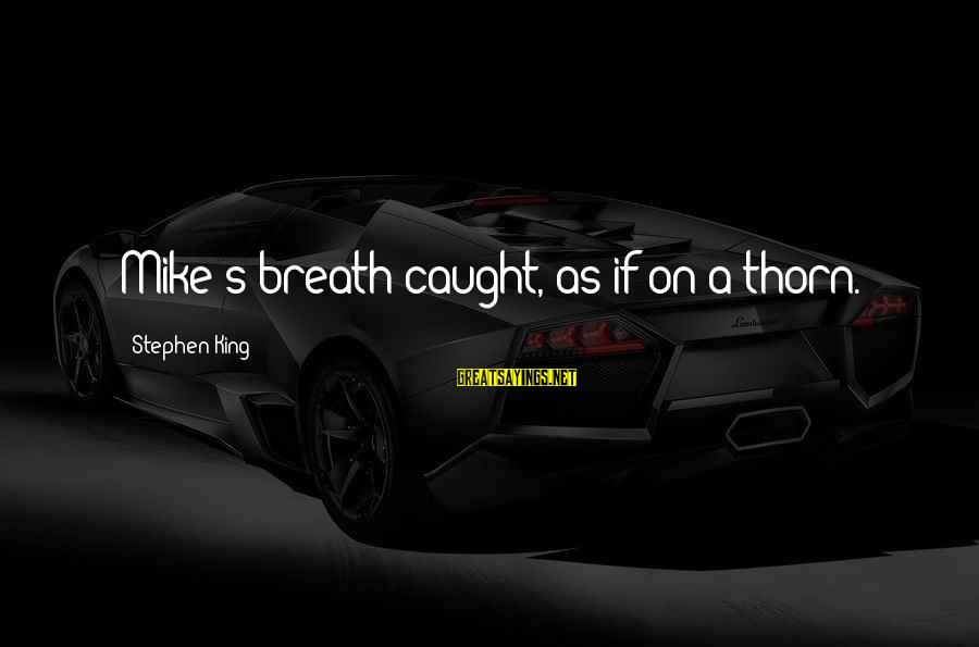 Thorn Sayings By Stephen King: Mike's breath caught, as if on a thorn.