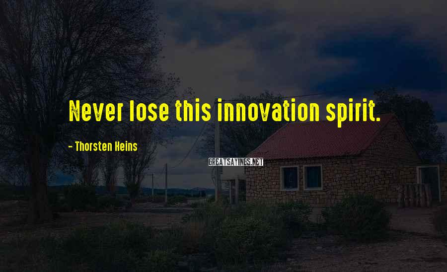 Thorsten Heins Sayings: Never lose this innovation spirit.