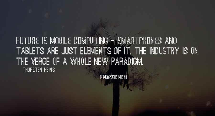 Thorsten Heins Sayings: Future is mobile computing - smartphones and tablets are just elements of it. The industry