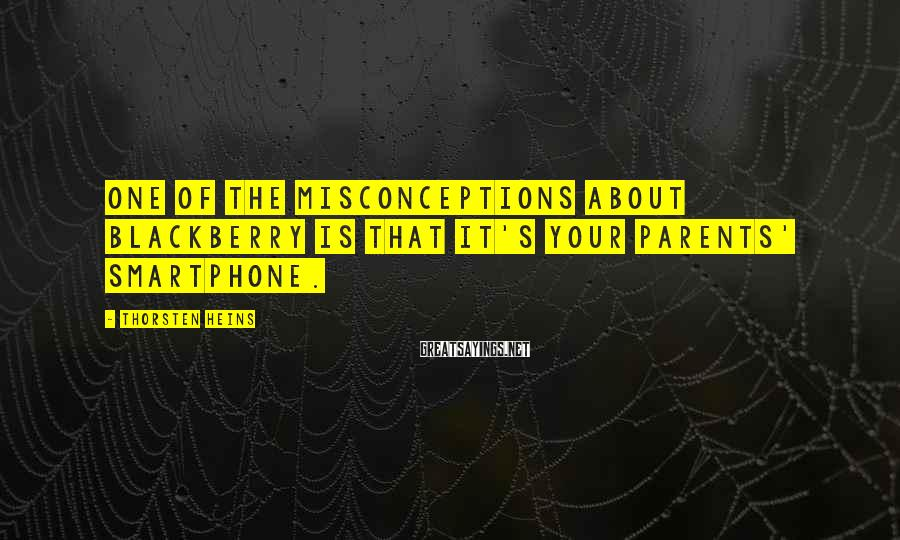 Thorsten Heins Sayings: One of the misconceptions about BlackBerry is that it's your parents' smartphone.
