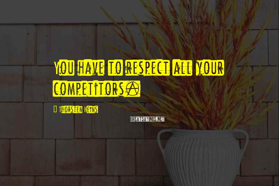 Thorsten Heins Sayings: You have to respect all your competitors.