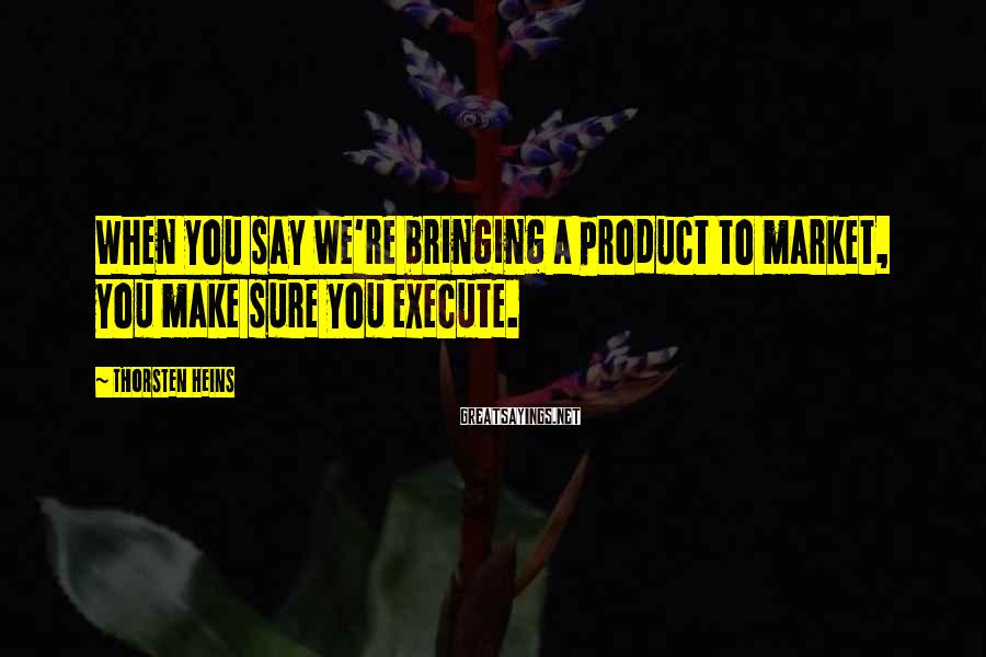 Thorsten Heins Sayings: When you say we're bringing a product to market, you make sure you execute.