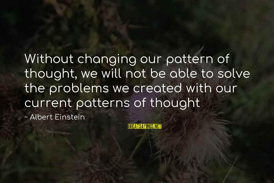 Thought Patterns Sayings By Albert Einstein: Without changing our pattern of thought, we will not be able to solve the problems