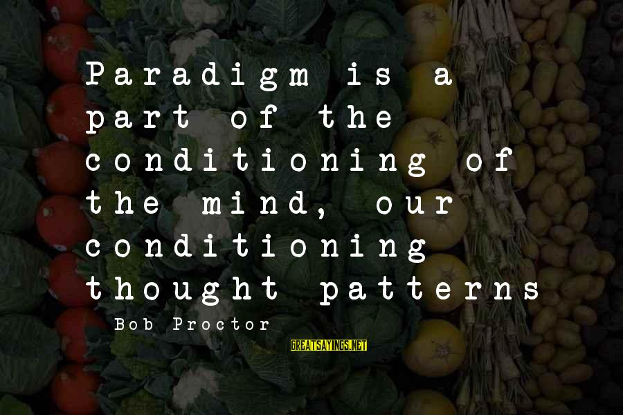 Thought Patterns Sayings By Bob Proctor: Paradigm is a part of the conditioning of the mind, our conditioning thought patterns