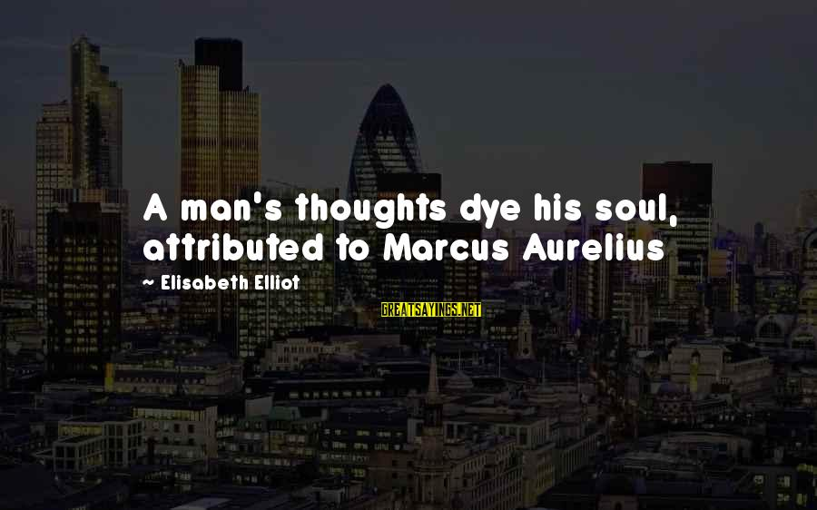 Thought Patterns Sayings By Elisabeth Elliot: A man's thoughts dye his soul, attributed to Marcus Aurelius