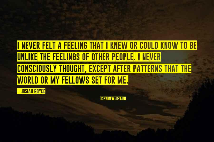 Thought Patterns Sayings By Josiah Royce: I never felt a feeling that I knew or could know to be unlike the