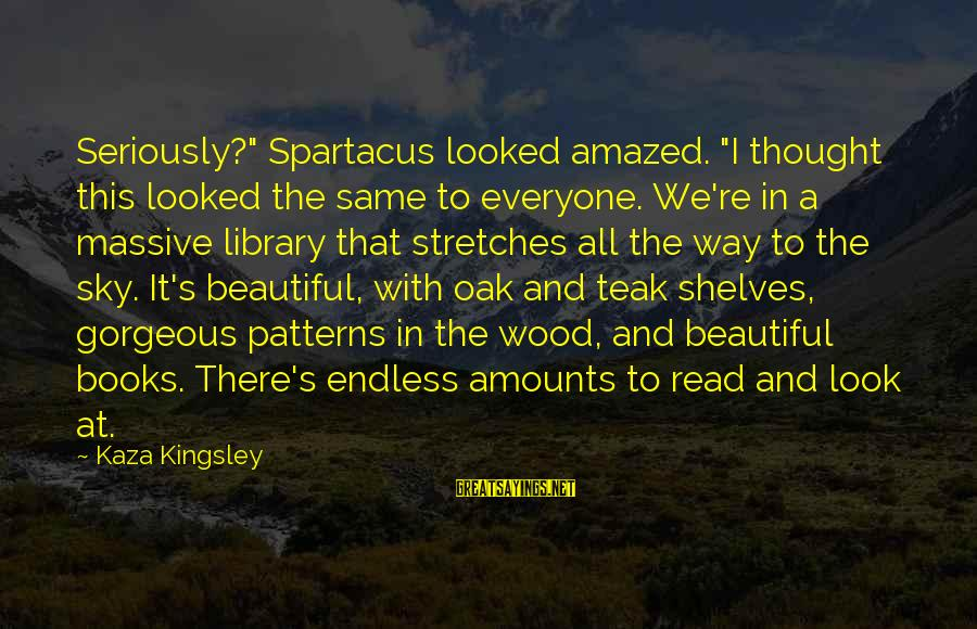 "Thought Patterns Sayings By Kaza Kingsley: Seriously?"" Spartacus looked amazed. ""I thought this looked the same to everyone. We're in a"