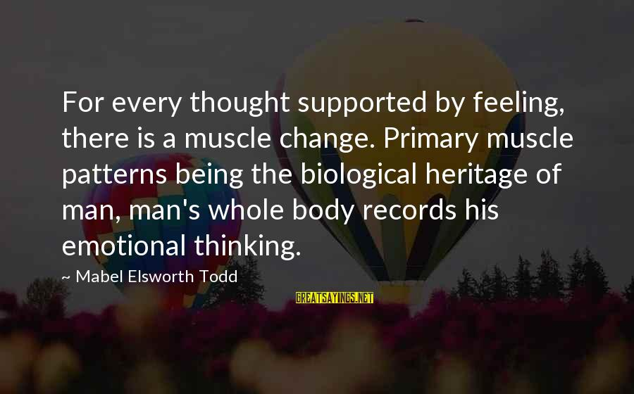 Thought Patterns Sayings By Mabel Elsworth Todd: For every thought supported by feeling, there is a muscle change. Primary muscle patterns being