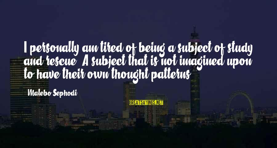 Thought Patterns Sayings By Malebo Sephodi: I personally am tired of being a subject of study and rescue. A subject that