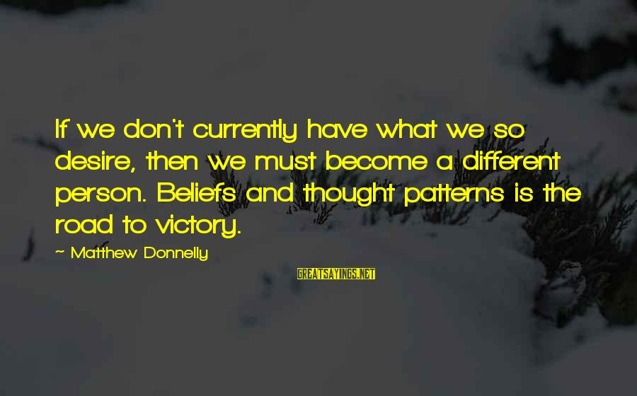 Thought Patterns Sayings By Matthew Donnelly: If we don't currently have what we so desire, then we must become a different
