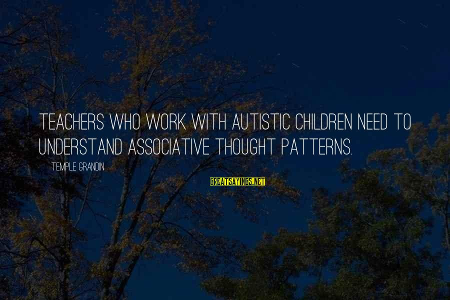 Thought Patterns Sayings By Temple Grandin: Teachers who work with autistic children need to understand associative thought patterns.